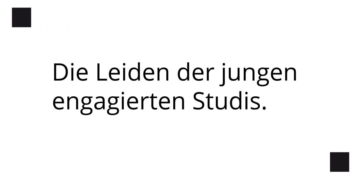 Die Leiden der jungen engagierten Studis.